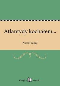 Atlantydy kochałem... - Antoni Lange - ebook