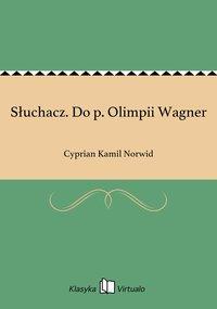 Słuchacz. Do p. Olimpii Wagner