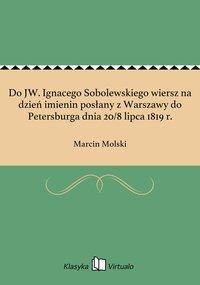 Do JW. Ignacego Sobolewskiego wiersz na dzień imienin posłany z Warszawy do Petersburga dnia 20/8 lipca 1819 r.