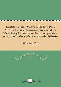Kantata na cześć Wielmożnego Imci Pana Augusta Kunzek ofiarowana przez młodzież Wszechnicy Lwowskiej w chwili pożegnania w gmachu Wszechnicy dnia 30 stycznia 1848 roku. - Wincenty Pol - ebook