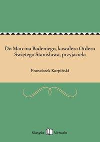 Do Marcina Badeniego, kawalera Orderu Świętego Stanisława, przyjaciela