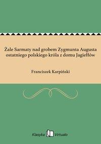 Żale Sarmaty nad grobem Zygmunta Augusta ostatniego polskiego króla z domu Jagiełłów