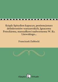 Ksiądz Spirydion kapucyn, penitencjonarz delinkwentów warszawskich, Ignacemu Potockiemu, marszałkowi nadwornemu W. Ks. Litewskiego...