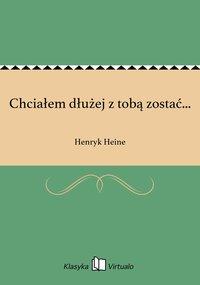 Chciałem dłużej z tobą zostać... - Henryk Heine - ebook