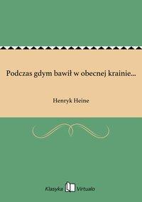Podczas gdym bawił w obecnej krainie... - Henryk Heine - ebook