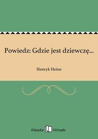 Powiedz: Gdzie jest dziewczę... - Henryk Heine - ebook