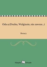 Oda 9 (Druhu, Walgiusie, nie zawsze...)