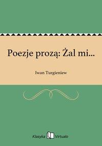 Poezje prozą: Żal mi...