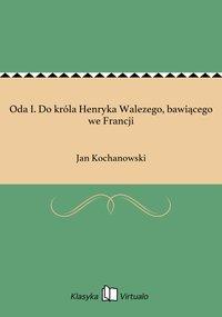 Oda I. Do króla Henryka Walezego, bawiącego we Francji