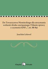 """Do Towarzystwa Niemieckiego dla utrzymania wolności druku zawiązanego (""""Zdanie sprawy z czynności KNP..."""", str. 88-89)"""