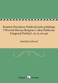"""Komitet Narodowy Polski do ludu polskiego (""""Wywód Słowny Rozpraw i Akta Publiczne Emigracji Polskiej"""", nr 22, str.141)"""