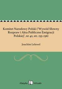 """Komitet Narodowy Polski (""""Wywód Słowny Rozpraw i Akta Publiczne Emigracji Polskiej"""", nr 42, str. 235-236)"""