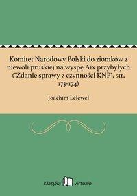 """Komitet Narodowy Polski do ziomków z niewoli pruskiej na wyspę Aix przybyłych (""""Zdanie sprawy z czynności KNP"""", str. 173-174)"""