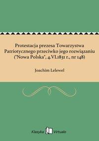 """Protestacja prezesa Towarzystwa Patriotycznego przeciwko jego rozwiązaniu (""""Nowa Polska"""", 4.VI.1831 r., nr 148)"""