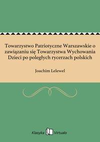 Towarzystwo Patriotyczne Warszawskie o zawiązaniu się Towarzystwa Wychowania Dzieci po poległych rycerzach polskich