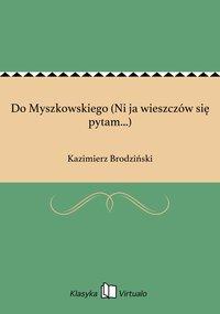 Do Myszkowskiego (Ni ja wieszczów się pytam...)