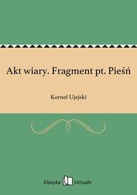 Akt wiary. Fragment pt. Pieśń - Kornel Ujejski - ebook