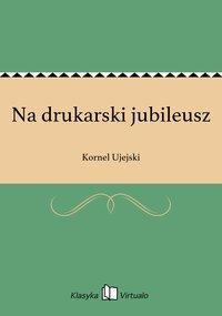 Na drukarski jubileusz - Kornel Ujejski - ebook