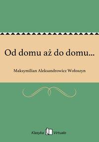Od domu aż do domu... - Maksymilian Aleksandrowicz Wołoszyn - ebook