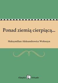 Ponad ziemią cierpiącą... - Maksymilian Aleksandrowicz Wołoszyn - ebook