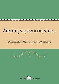 Ziemią się czarną stać... - Maksymilian Aleksandrowicz Wołoszyn - ebook
