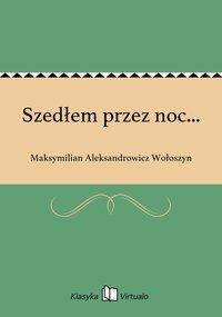 Szedłem przez noc... - Maksymilian Aleksandrowicz Wołoszyn - ebook