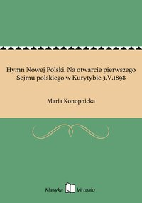 Hymn Nowej Polski. Na otwarcie pierwszego Sejmu polskiego w Kurytybie 3.V.1898