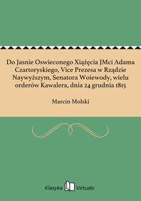 Do Jasnie Oswieconego Xiążęcia JMci Adama Czartoryskiego, Vice Prezesa w Rządzie Naywyższym, Senatora Woiewody, wielu orderów Kawalera, dnia 24 grudnia 1815