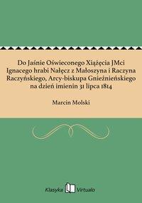 Do Jaśnie Oświeconego Xiążęcia JMci Ignacego hrabi Nałęcz z Małoszyna i Raczyna Raczyńskiego, Arcy-biskupa Gnieźnieńskiego na dzień imienin 31 lipca 1814