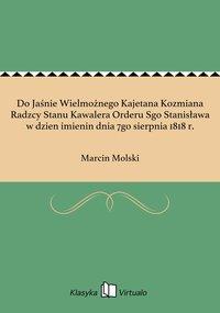Do Jaśnie Wielmożnego Kajetana Kozmiana Radzcy Stanu Kawalera Orderu Sgo Stanisława w dzien imienin dnia 7go sierpnia 1818 r.
