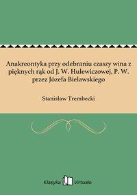 Anakreontyka przy odebraniu czaszy wina z pięknych rąk od J. W. Hulewiczowej, P. W. przez Józefa Bielawskiego - Stanisław Trembecki - ebook