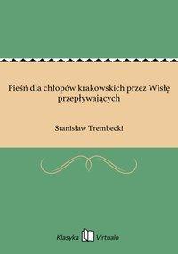 Pieśń dla chłopów krakowskich przez Wisłę przepływających - Stanisław Trembecki - ebook