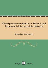 Pieśń śpiewana na obiedzie w Sielcach pod Łazienkami dnia 7 września 1788 roku - Stanisław Trembecki - ebook