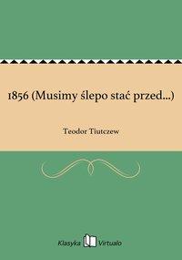 1856 (Musimy ślepo stać przed...)