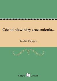Cóż od niewiedzy zrozumienia... - Teodor Tiutczew - ebook