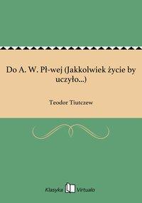 Do A. W. Pł-wej (Jakkolwiek życie by uczyło...) - Teodor Tiutczew - ebook