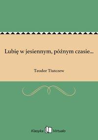 Lubię w jesiennym, późnym czasie... - Teodor Tiutczew - ebook