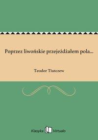 Poprzez liwońskie przejeżdżałem pola... - Teodor Tiutczew - ebook
