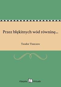 Przez błękitnych wód równinę... - Teodor Tiutczew - ebook