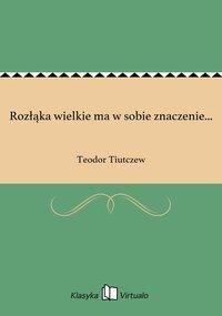Rozłąka wielkie ma w sobie znaczenie... - Teodor Tiutczew - ebook