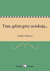 Tam, gdzie góry uciekają... - Teodor Tiutczew - ebook