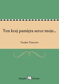 Ten kraj pamięta serce moje... - Teodor Tiutczew - ebook