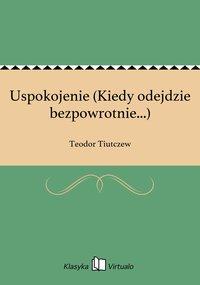 Uspokojenie (Kiedy odejdzie bezpowrotnie...) - Teodor Tiutczew - ebook