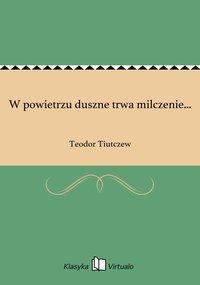 W powietrzu duszne trwa milczenie... - Teodor Tiutczew - ebook