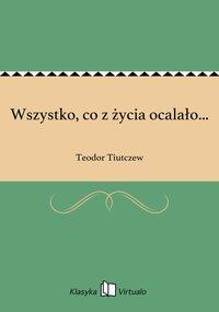 Wszystko, co z życia ocalało... - Teodor Tiutczew - ebook