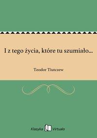 I z tego życia, które tu szumiało... - Teodor Tiutczew - ebook