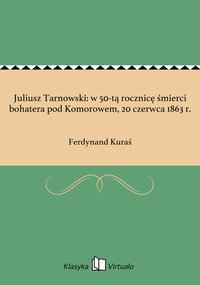 Juliusz Tarnowski: w 50-tą rocznicę śmierci bohatera pod Komorowem, 20 czerwca 1863 r.