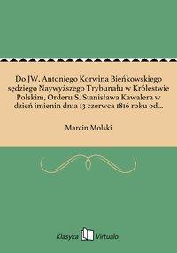 Do JW. Antoniego Korwina Bieńkowskiego sędziego Naywyższego Trybunału w Królestwie Polskim, Orderu S. Stanisława Kawalera w dzień imienin dnia 13 czerwca 1816 roku od przyiaciela