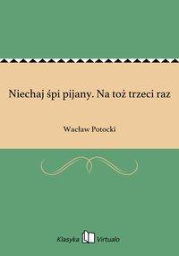Niechaj śpi pijany. Na toż trzeci raz - Wacław Potocki - ebook