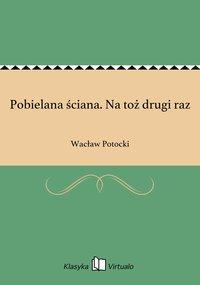 Pobielana ściana. Na toż drugi raz - Wacław Potocki - ebook